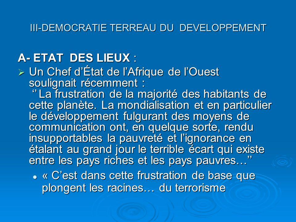 III-DEMOCRATIE TERREAU DU DEVELOPPEMENT A- ETAT DES LIEUX : Un Chef dÉtat de lAfrique de lOuest soulignait récemment : La frustration de la majorité des habitants de cette planète.