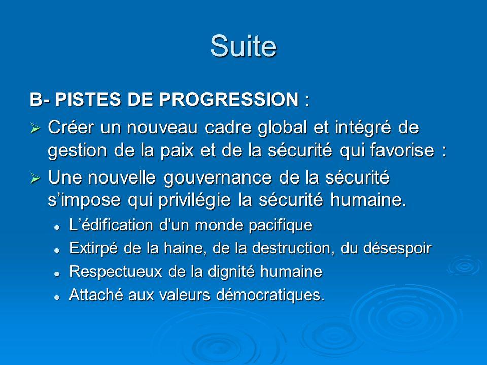 Suite B- PISTES DE PROGRESSION : Créer un nouveau cadre global et intégré de gestion de la paix et de la sécurité qui favorise : Créer un nouveau cadre global et intégré de gestion de la paix et de la sécurité qui favorise : Une nouvelle gouvernance de la sécurité simpose qui privilégie la sécurité humaine.
