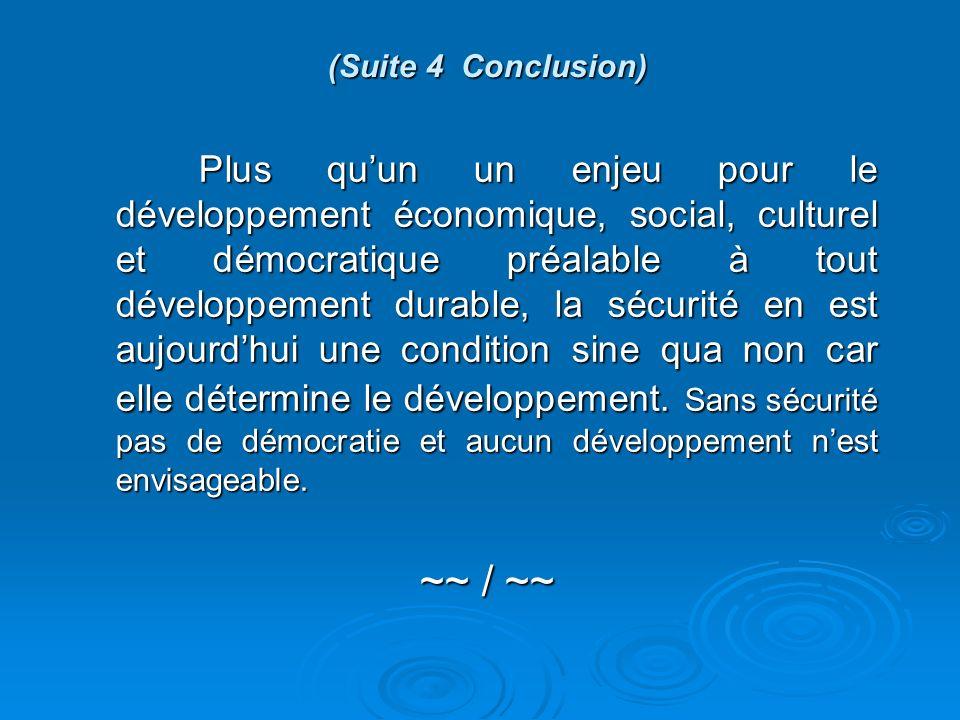 (Suite 4 Conclusion) Plus quun un enjeu pour le développement économique, social, culturel et démocratique préalable à tout développement durable, la sécurité en est aujourdhui une condition sine qua non car elle détermine le développement.