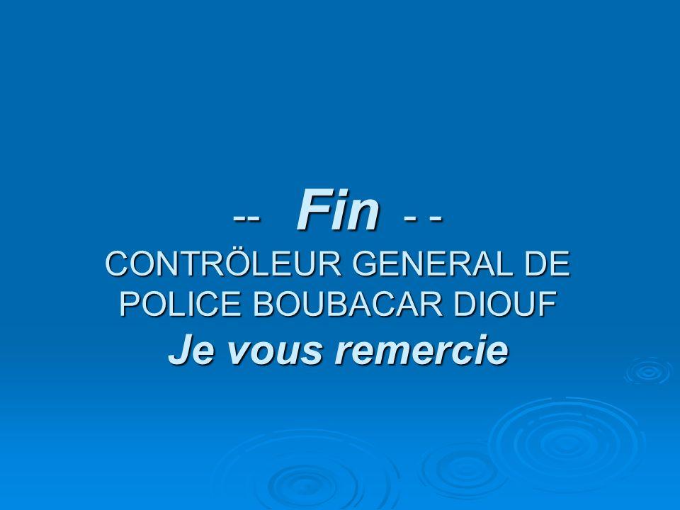 -- Fin - - CONTRÖLEUR GENERAL DE POLICE BOUBACAR DIOUF Je vous remercie