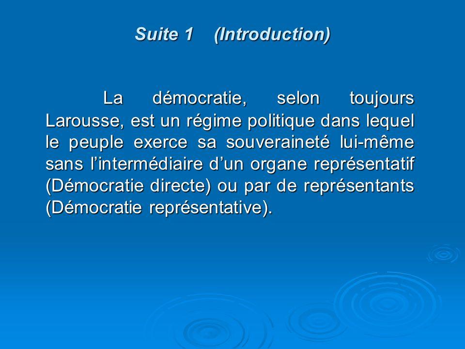 Suite 1 (Introduction) La démocratie, selon toujours Larousse, est un régime politique dans lequel le peuple exerce sa souveraineté lui-même sans lintermédiaire dun organe représentatif (Démocratie directe) ou par de représentants (Démocratie représentative).