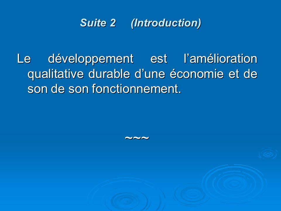 Suite 2 (Introduction) Le développement est lamélioration qualitative durable dune économie et de son de son fonctionnement.