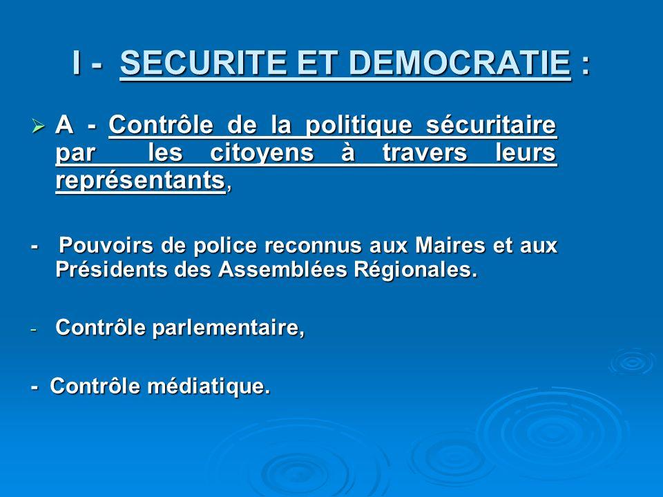 I - SECURITE ET DEMOCRATIE : A - Contrôle de la politique sécuritaire par les citoyens à travers leurs représentants, A - Contrôle de la politique sécuritaire par les citoyens à travers leurs représentants, - Pouvoirs de police reconnus aux Maires et aux Présidents des Assemblées Régionales.