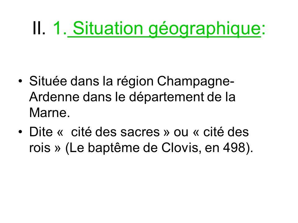 II. 1. Situation géographique: Située dans la région Champagne- Ardenne dans le département de la Marne. Dite « cité des sacres » ou « cité des rois »