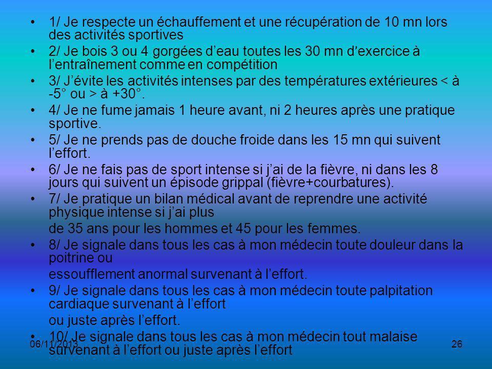 06/11/201326 1/ Je respecte un échauffement et une récupération de 10 mn lors des activités sportives 2/ Je bois 3 ou 4 gorgées deau toutes les 30 mn d ' exercice à lentraînement comme en compétition 3/ Jévite les activités intenses par des températures extérieures à +30°.