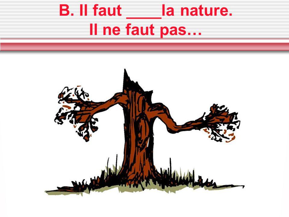 B. Il faut ____la nature. Il ne faut pas…