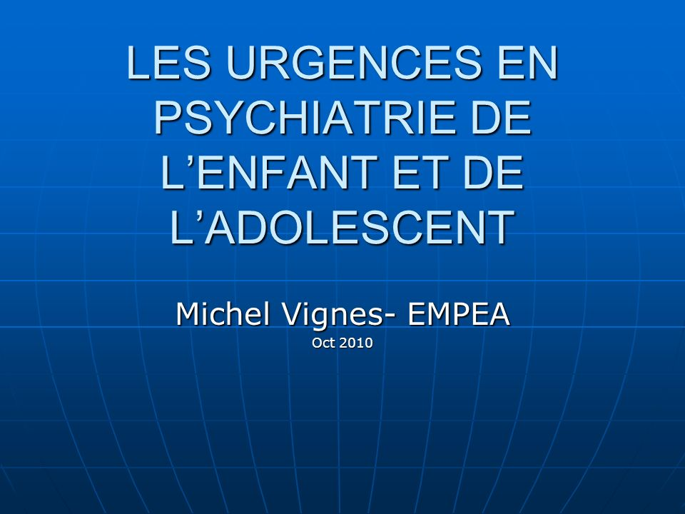 LES URGENCES EN PSYCHIATRIE DE LENFANT ET DE LADOLESCENT Michel Vignes- EMPEA Oct 2010
