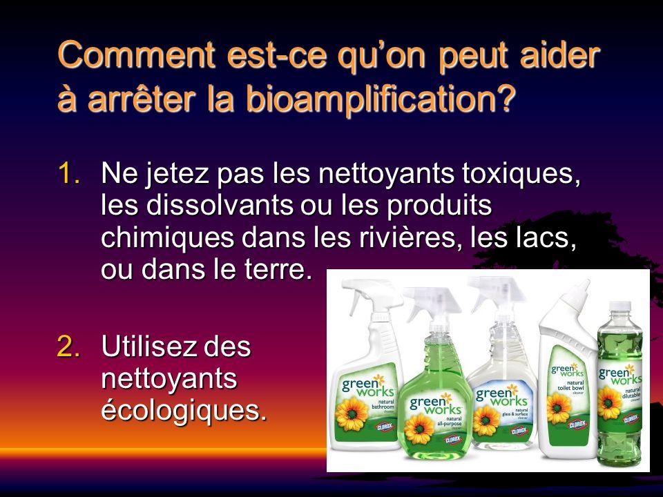 Comment est-ce quon peut aider à arrêter la bioamplification? 1.Ne jetez pas les nettoyants toxiques, les dissolvants ou les produits chimiques dans l