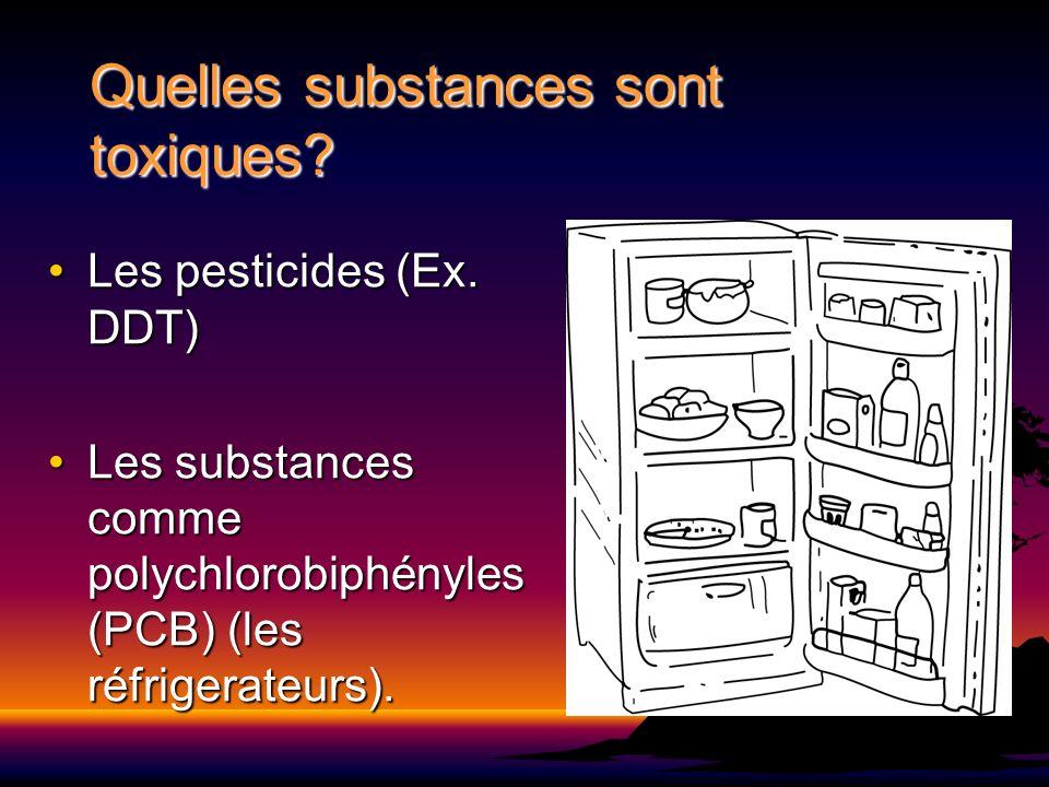 Quelles substances sont toxiques? Les pesticides (Ex. DDT)Les pesticides (Ex. DDT) Les substances comme polychlorobiphényles (PCB) (les réfrigerateurs