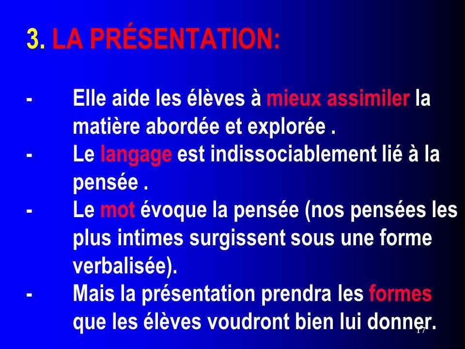 17 3. LA PRÉSENTATION: -Elle aide les élèves à mieux assimiler la matière abordée et explorée. -Le langage est indissociablement lié à la pensée. -Le