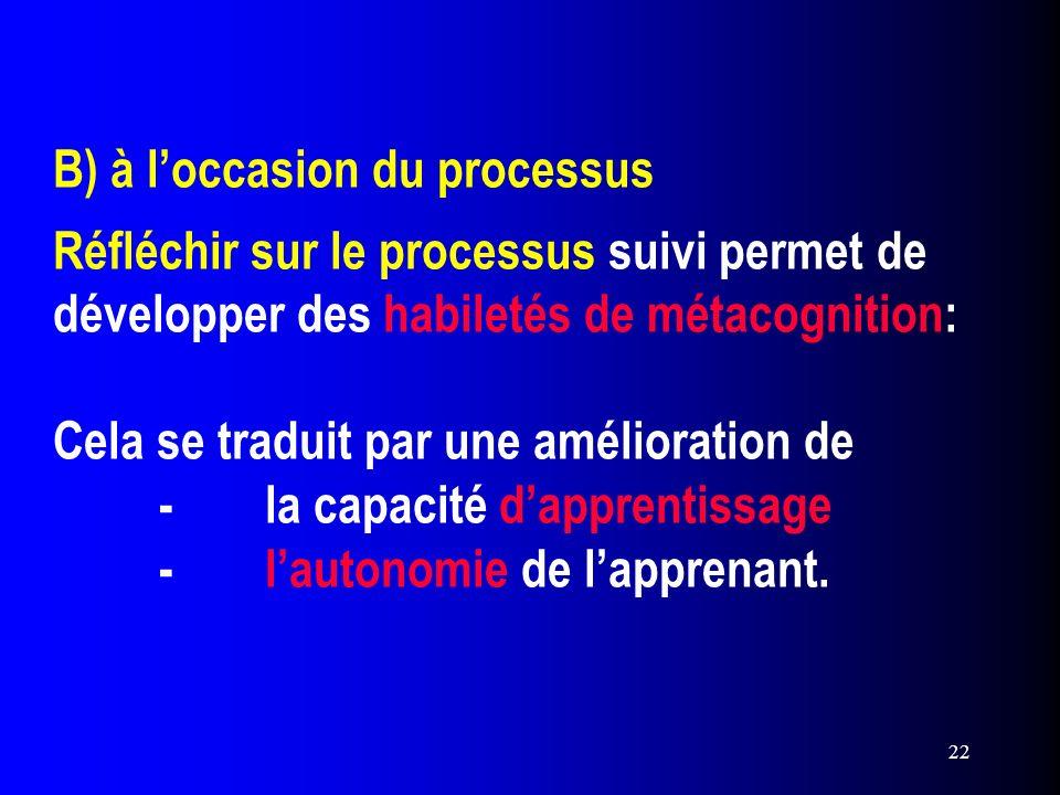 22 B) à loccasion du processus Réfléchir sur le processus suivi permet de développer des habiletés de métacognition: Cela se traduit par une améliorat