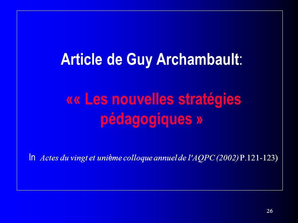 26 Article de Guy Archambault : «« Les nouvelles stratégies pédagogiques » In Actes du vingt et uni è me colloque annuel de l'AQPC (2002) P.121-123)