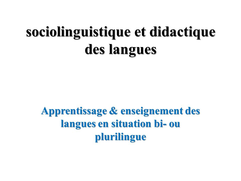 sociolinguistique et didactique des langues Apprentissage & enseignement des langues en situation bi- ou plurilingue