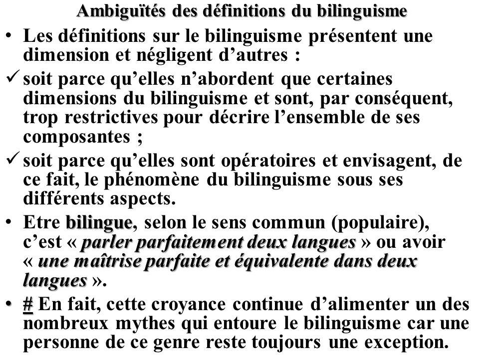 Ambiguïtés des définitions du bilinguisme Les définitions sur le bilinguisme présentent une dimension et négligent dautres : soit parce quelles nabord