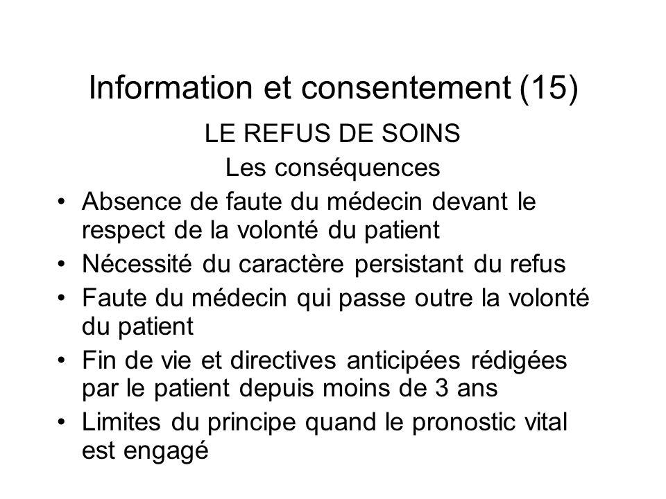 Information et consentement (15) LE REFUS DE SOINS Les conséquences Absence de faute du médecin devant le respect de la volonté du patient Nécessité d