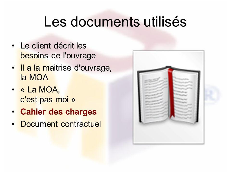 Les documents utilisés Le client décrit les besoins de l'ouvrage Il a la maitrise d'ouvrage, la MOA « La MOA, c'est pas moi » Cahier des charges Docum