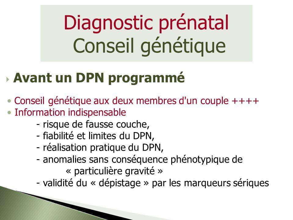 Diagnostic prénatal Conseil génétique Conseil génétique aux deux membres d'un couple ++++ Information indispensable - risque de fausse couche, - fiabi