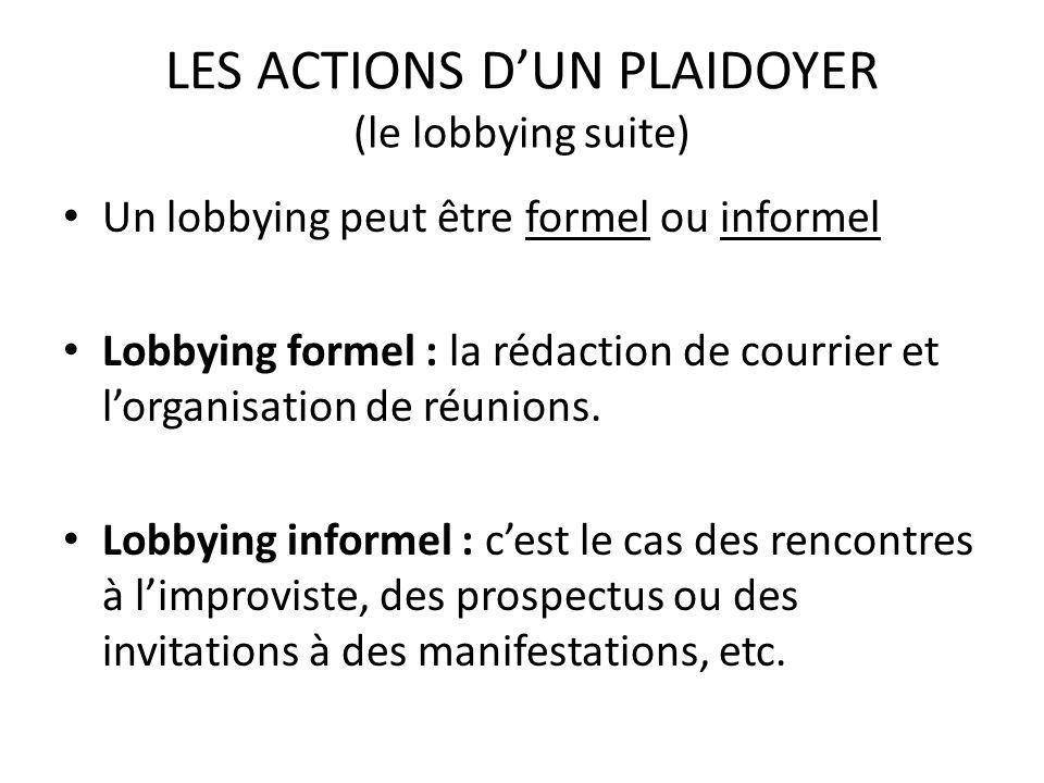 LES ACTIONS DUN PLAIDOYER (le lobbying suite) Un lobbying peut être formel ou informel Lobbying formel : la rédaction de courrier et lorganisation de