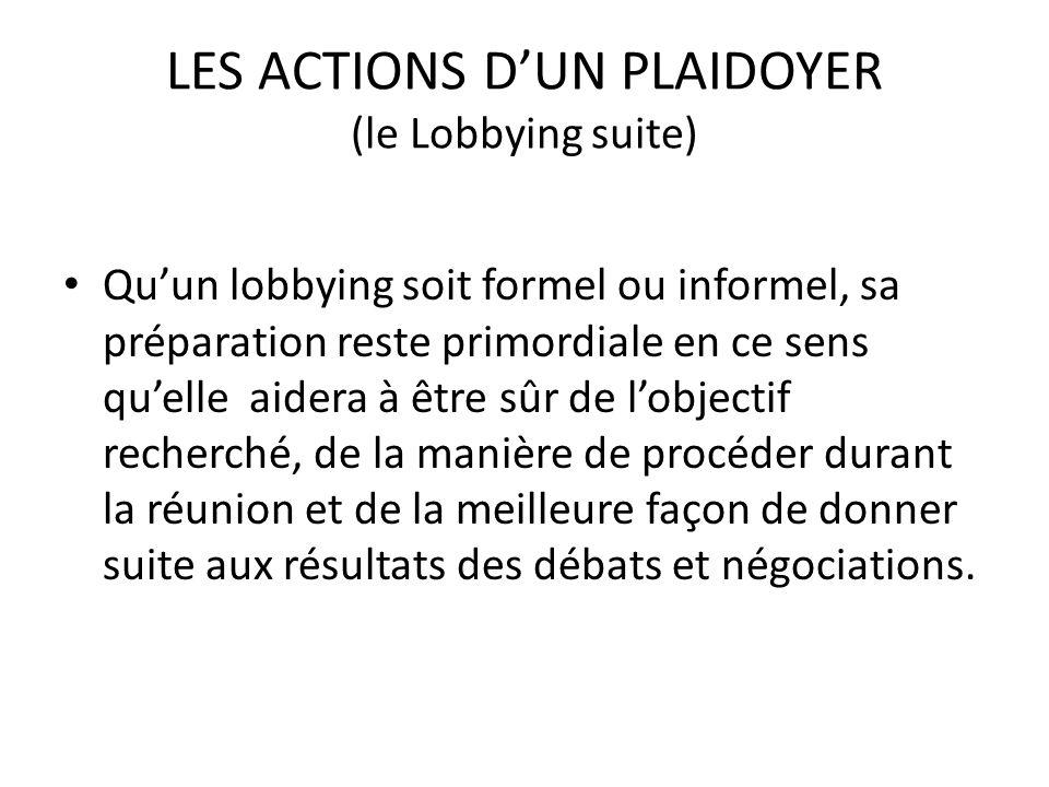 LES ACTIONS DUN PLAIDOYER (le Lobbying suite) Quun lobbying soit formel ou informel, sa préparation reste primordiale en ce sens quelle aidera à être