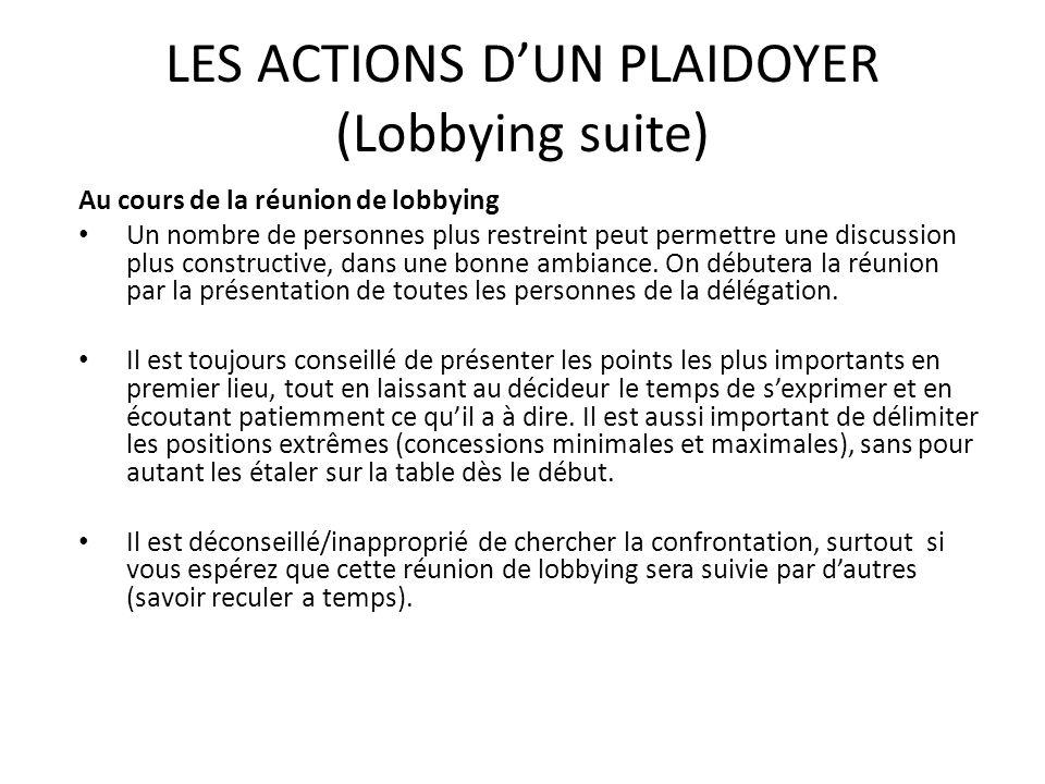 LES ACTIONS DUN PLAIDOYER (Lobbying suite) Au cours de la réunion de lobbying Un nombre de personnes plus restreint peut permettre une discussion plus