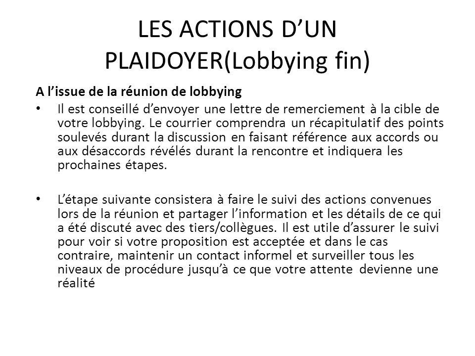 LES ACTIONS DUN PLAIDOYER(Lobbying fin) A lissue de la réunion de lobbying Il est conseillé denvoyer une lettre de remerciement à la cible de votre lo