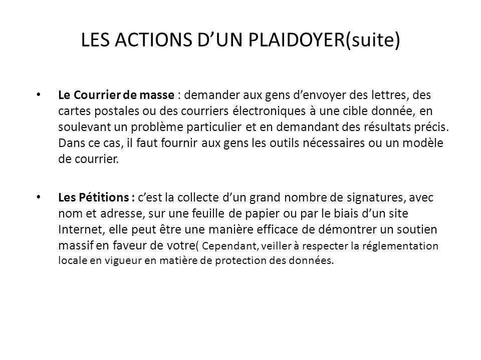 LES ACTIONS DUN PLAIDOYER(suite) Le Courrier de masse : demander aux gens denvoyer des lettres, des cartes postales ou des courriers électroniques à u