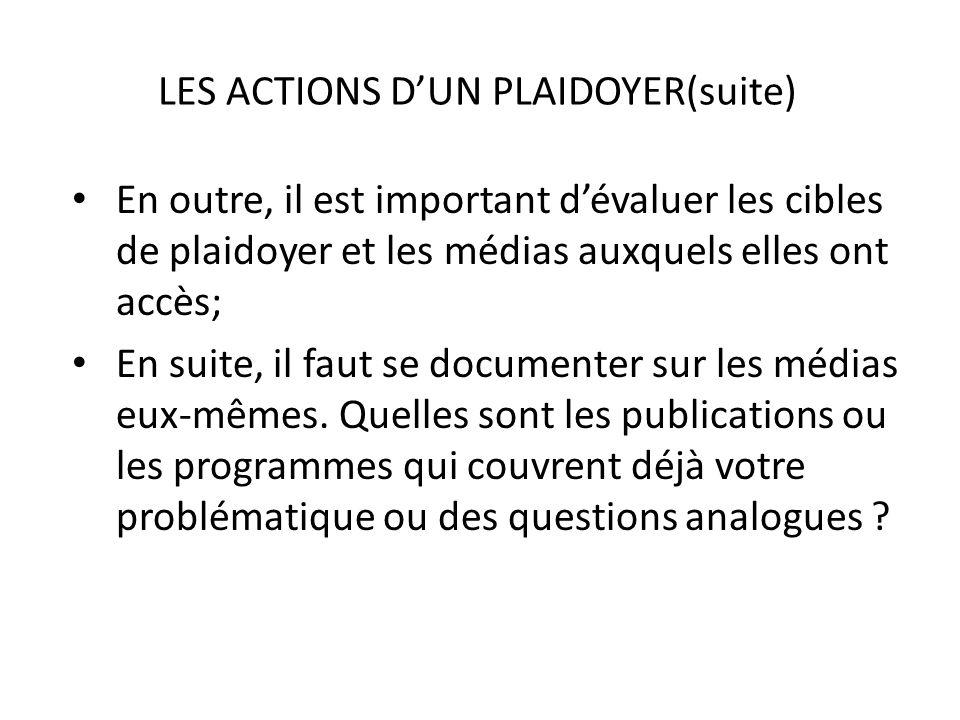 LES ACTIONS DUN PLAIDOYER(suite) En outre, il est important dévaluer les cibles de plaidoyer et les médias auxquels elles ont accès; En suite, il faut