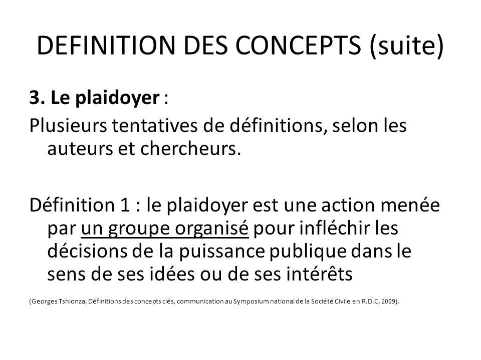 DEFINITION DES CONCEPTS (suite) Définition 2 : le plaidoyer = action de soutenir activement quelque chose ou quelquun (une idée, une action, ou une personne) et tenter de persuader les autres de limportance de cette cause.