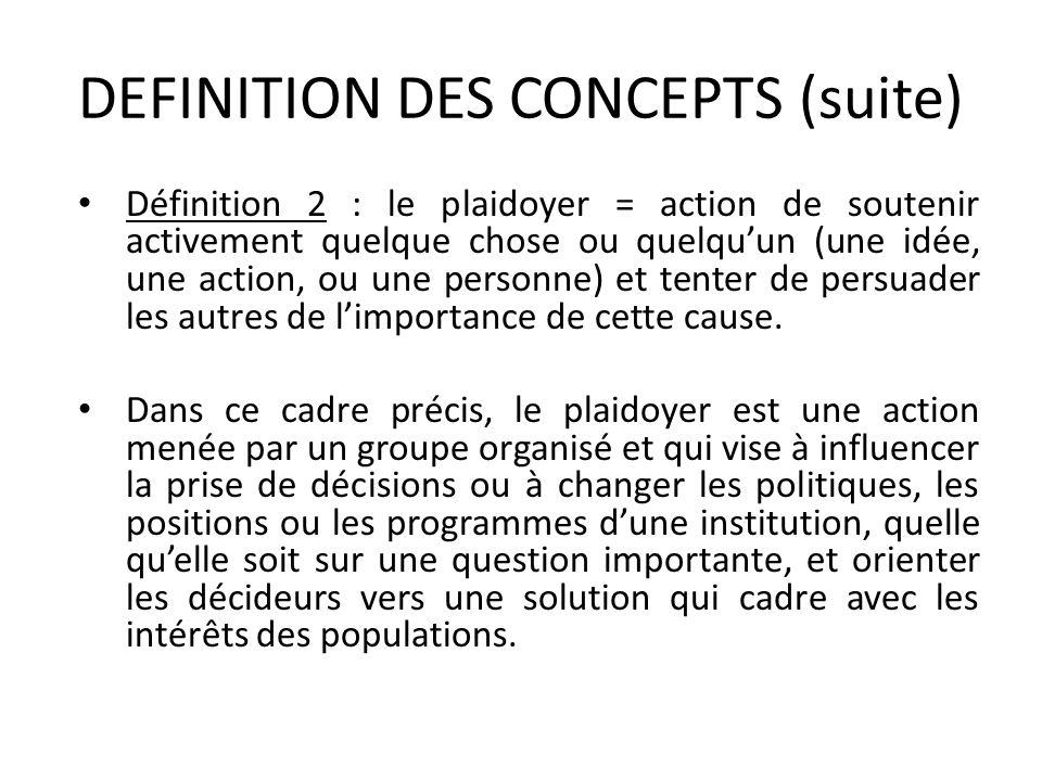 DEFINITION DES CONCEPTS (suite) Définition 2 : le plaidoyer = action de soutenir activement quelque chose ou quelquun (une idée, une action, ou une pe