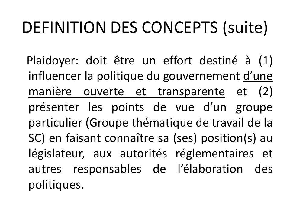 DEFINITION DES CONCEPTS (suite) Plaidoyer: doit être un effort destiné à (1) influencer la politique du gouvernement dune manière ouverte et transpare