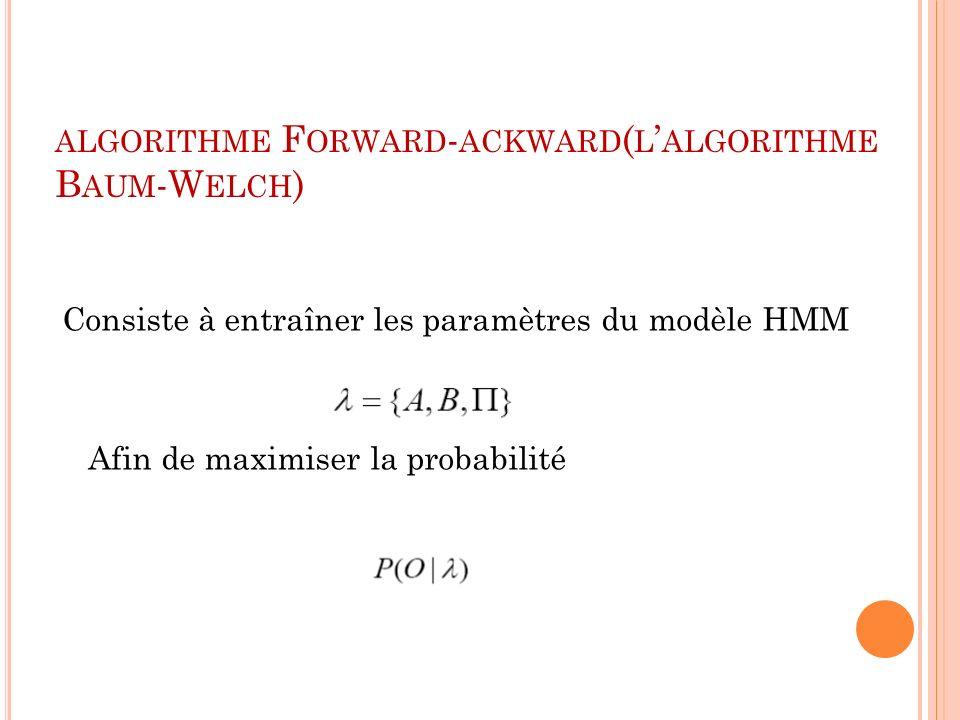 ALGORITHME F ORWARD - ACKWARD ( L ALGORITHME B AUM -W ELCH ) Consiste à entraîner les paramètres du modèle HMM Afin de maximiser la probabilité