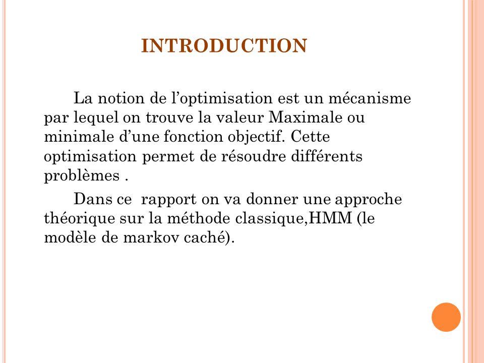 INTRODUCTION La notion de loptimisation est un mécanisme par lequel on trouve la valeur Maximale ou minimale dune fonction objectif. Cette optimisatio