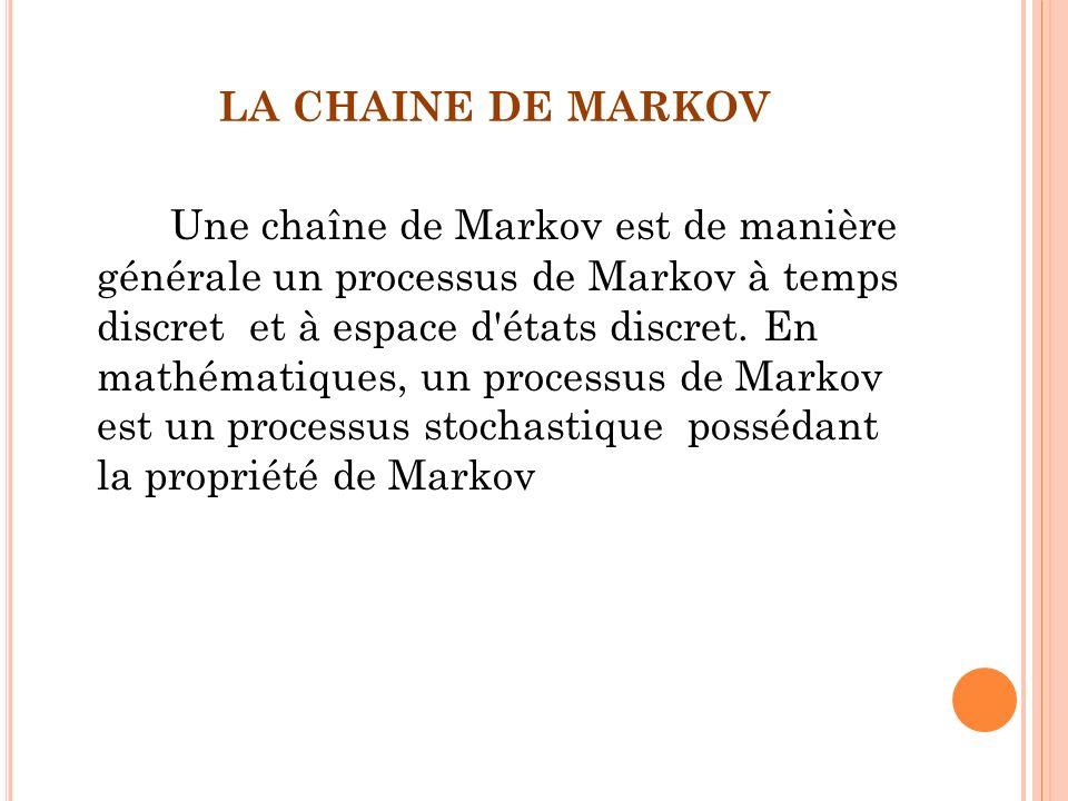 LA CHAINE DE MARKOV Une chaîne de Markov est de manière générale un processus de Markov à temps discret et à espace d'états discret. En mathématiques,