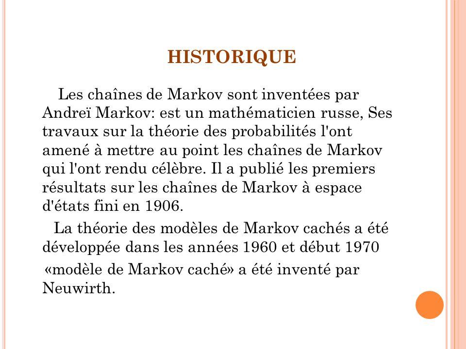 HISTORIQUE Les chaînes de Markov sont inventées par Andreï Markov: est un mathématicien russe, Ses travaux sur la théorie des probabilités l'ont amené