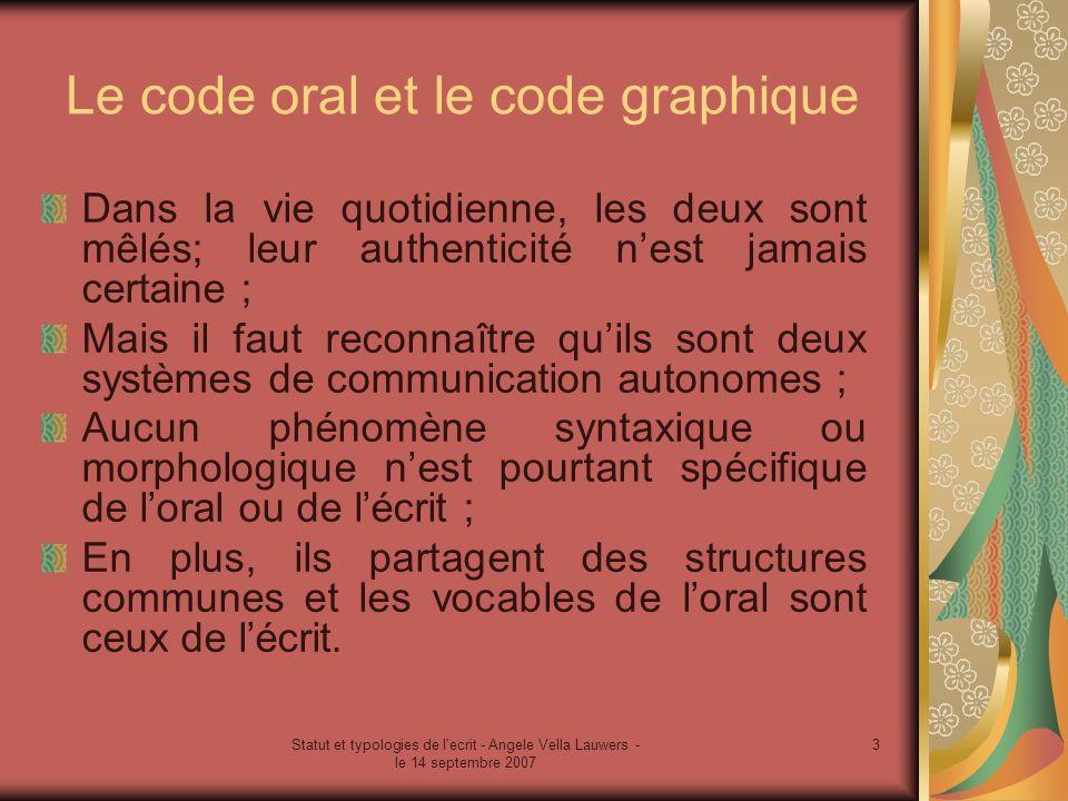Statut et typologies de l'ecrit - Angele Vella Lauwers - le 14 septembre 2007 3 Le code oral et le code graphique Dans la vie quotidienne, les deux so