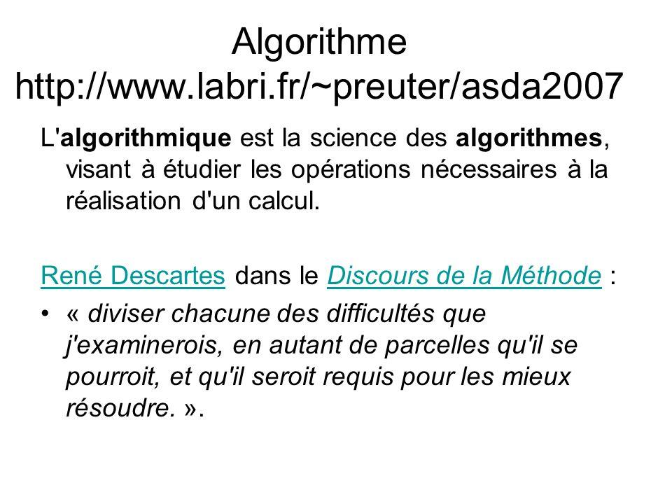 Algorithme http://www.labri.fr/~preuter/asda2007 L'algorithmique est la science des algorithmes, visant à étudier les opérations nécessaires à la réal