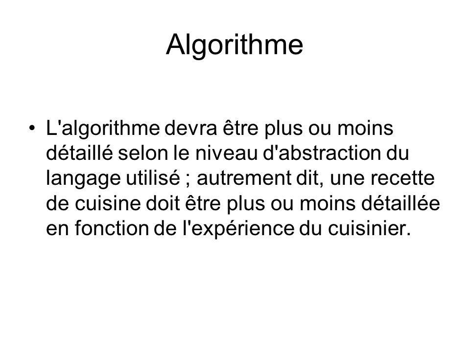 Algorithme L'algorithme devra être plus ou moins détaillé selon le niveau d'abstraction du langage utilisé ; autrement dit, une recette de cuisine doi