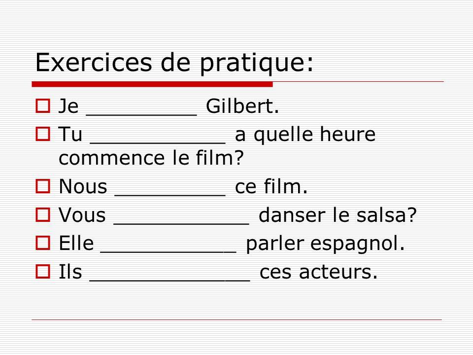 Exercices de pratique: Je _________ Gilbert. Tu ___________ a quelle heure commence le film? Nous _________ ce film. Vous ___________ danser le salsa?