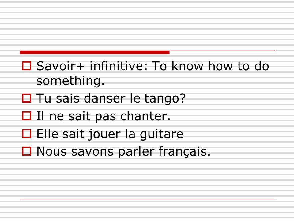 Savoir+ infinitive: To know how to do something. Tu sais danser le tango? Il ne sait pas chanter. Elle sait jouer la guitare Nous savons parler frança