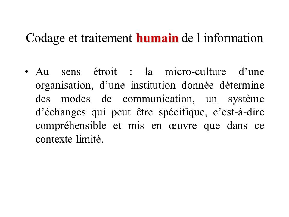 humain Codage et traitement humain de l information Au sens étroit : la micro-culture dune organisation, dune institution donnée détermine des modes d