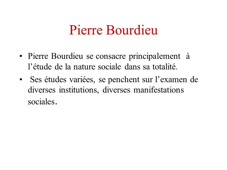 Pierre Bourdieu Pierre Bourdieu se consacre principalement à létude de la nature sociale dans sa totalité. Ses études variées, se penchent sur lexamen