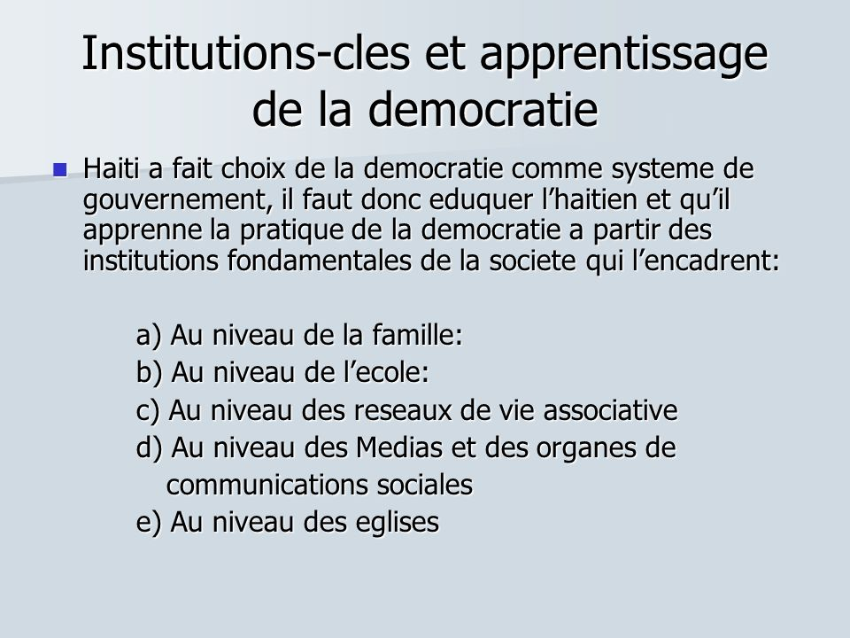 Institutions-cles et apprentissage de la democratie Haiti a fait choix de la democratie comme systeme de gouvernement, il faut donc eduquer lhaitien e