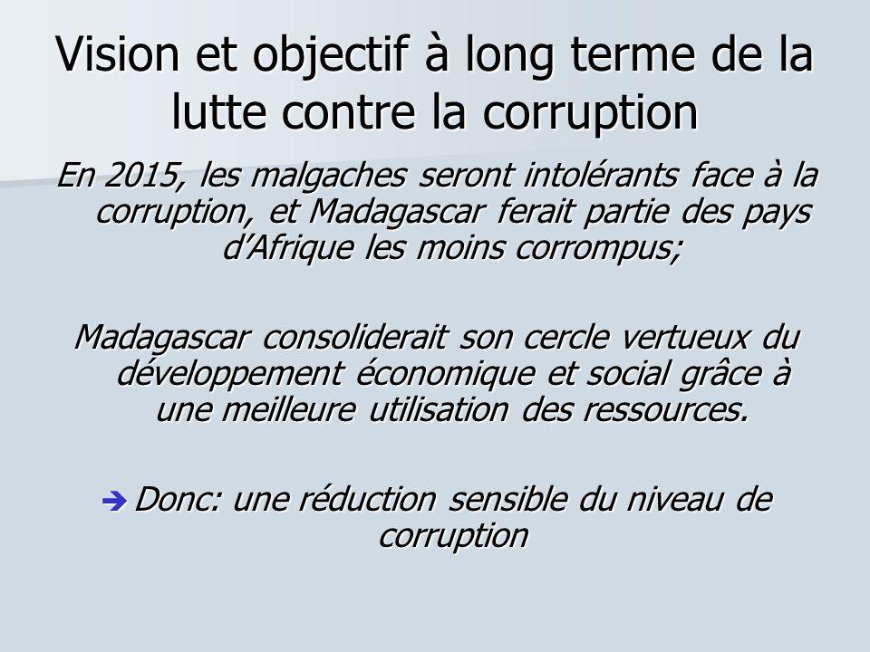 Vision et objectif à long terme de la lutte contre la corruption En 2015, les malgaches seront intolérants face à la corruption, et Madagascar ferait