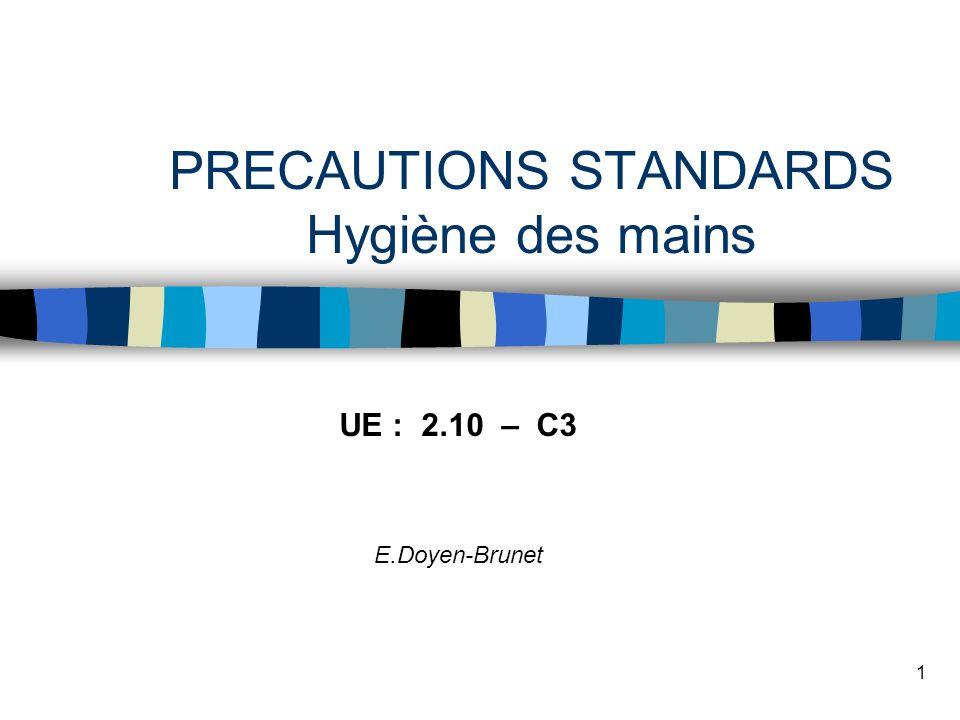 1 PRECAUTIONS STANDARDS Hygiène des mains UE : 2.10 – C3 E.Doyen-Brunet
