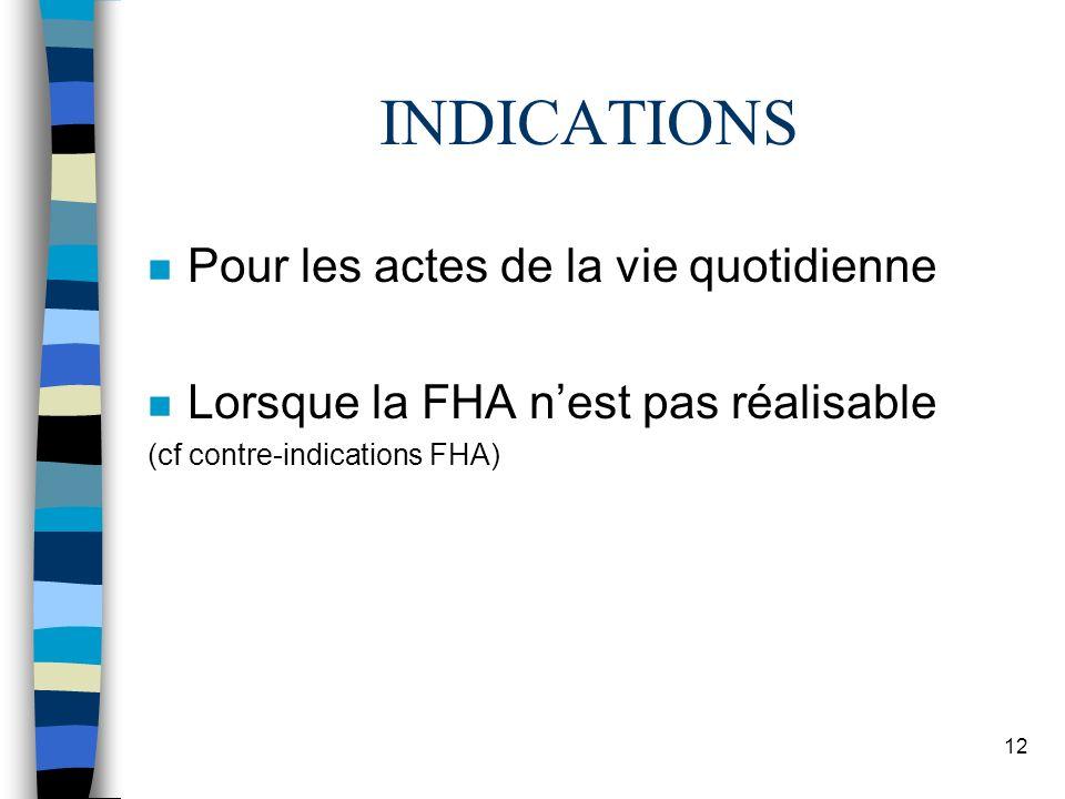 12 n Pour les actes de la vie quotidienne n Lorsque la FHA nest pas réalisable (cf contre-indications FHA) INDICATIONS