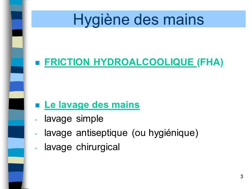 3 n FRICTION HYDROALCOOLIQUE (FHA) n Le lavage des mains - lavage simple - lavage antiseptique (ou hygiénique) - lavage chirurgical Hygiène des mains