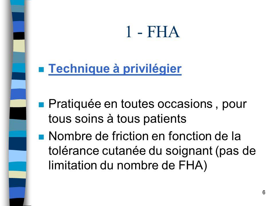 6 1 - FHA n Technique à privilégier n Pratiquée en toutes occasions, pour tous soins à tous patients n Nombre de friction en fonction de la tolérance