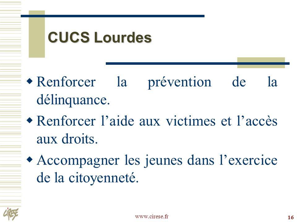 www.cirese.fr 16 CUCS Lourdes Renforcer la prévention de la délinquance. Renforcer laide aux victimes et laccès aux droits. Accompagner les jeunes dan