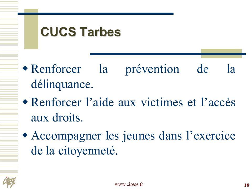 www.cirese.fr 18 CUCS Tarbes Renforcer la prévention de la délinquance. Renforcer laide aux victimes et laccès aux droits. Accompagner les jeunes dans