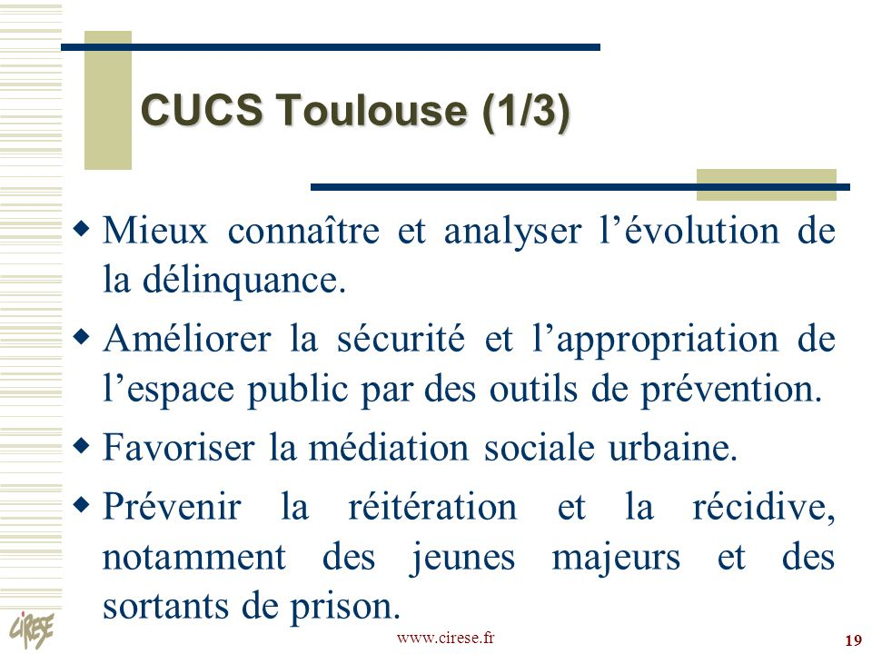 www.cirese.fr 19 CUCS Toulouse (1/3) Mieux connaître et analyser lévolution de la délinquance. Améliorer la sécurité et lappropriation de lespace publ